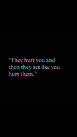 "Then They: ""They hurt you and  then they act like you  hurt them."""