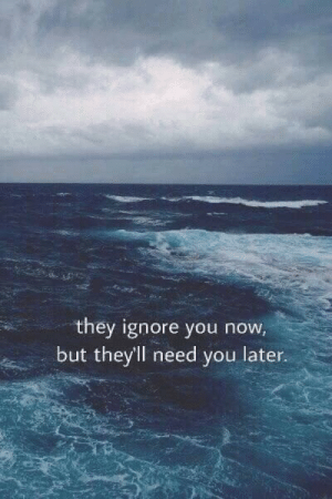 They, You, and Now: they ignore you now,  but they'll need you later