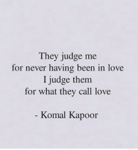 Judge Me: They judge me  for never having been in love  I judge them  for what they call love  - Komal Kapoor