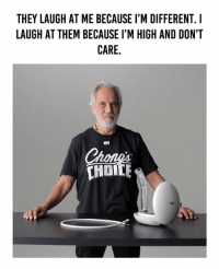 Click, Memes, and Best: THEY LAUGH AT ME BECAUSE I'M DIFFERENT. I  LAUGH AT THEM BECAUSE I'M HIGH AND DON'T  CARE Cheech and Chong want to give you the best desktop vaporizer in the world!  Click here to enter: https://goo.gl/sBZISj