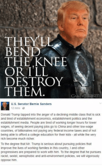 College, Memes, and Taxes: THEY LL  BEND  THE KNEE  OR ILL  DESTROY  THEM  GAME oiTHRONES  U.S. Senator Bernie Sanders  12 mins  Donald Trump tapped into the anger of a declining middle class that is sick  and tired of establishment economics, establishment politics and the  establishment media. People are tired of working longer hours for lower  wages, of seeing decent paying jobs go to China and other low-wage  countries, of billionaires not paying any federal income taxes and of not  being able to afford a college education for their kids all while the very  rich become much richer.  To the degree that Mr. Trump is serious about pursuing policies that  improve the lives of working families in this country, l and other  progressives are prepared to work with him. To the degree that he pursues  racist, sexist, xenophobic and anti-environment policies, we will vigorously  oppose him. Bernie bent the knee.