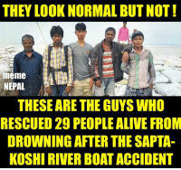 Alive, Life, and Meme: THEY LOOK NORMAL BUTNOT!  meme  NEPAL  THESEARE THE GUYS WHO  RESCUED 29 PEOPLE ALIVE FROM  DROWNING AFTER THE SAPTA-  KOSHI RIVERBOATACCIDENT REAL LIFE HEROES !!  Day before yesterday a Boat with 59 people boarded was capsized in SaptaKoshi River. 10 people are still missing !