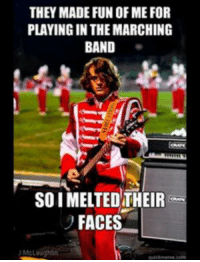 THEY MADE FUN OF MEFOR  PLAYING IN THE MARCHING  BAND  SOI MELTED THEIR  FACES  J McLaughlin Just as a bit of background, I play electric bass for Farmington United (we compete in WGI PIA). How do you guys feel about bass and guitar in the marching arts? ~NinjaTuba