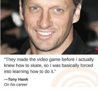"Tony Hawk, Game, and How To: They made the video game before I actually  knew how to skate, so I was basically forced  into learning how to do it.""  -Tony Hawk  On his career (@clickhole)"