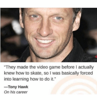 "Tony Hawk, Game, and How To: They made the video game before I actually  knew how to skate, so I was basically forced  into learning how to do it.""  Tony Hawk  On his career 😂😂😂💯 skatermemes"