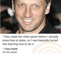 "Tony Hawk, Game, and How To: ""They made the video game before I actually  knew how to skate, so I was basically forced  into learning how to do it.""  -Tony Hawk  On his career @clickhole"