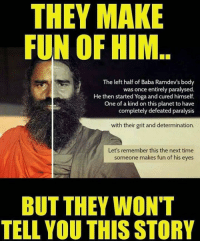 I love him & what he has done for people of India. Practising yoga for years now & making India healthy 👌🏻👌🏻🙌🏻: THEY MAKE  FUN OF HIM..  The left half of Baba Ramdev's body  was once entirely paralysed  He then started Yoga and cured himself.  One of a kind on this planet to have  completely defeated paralysis  with their grit and determination.  Let's remember this the next time  someone makes fun of his eyes  BUT THEY WON'T  TELL YOU THIS STORY I love him & what he has done for people of India. Practising yoga for years now & making India healthy 👌🏻👌🏻🙌🏻