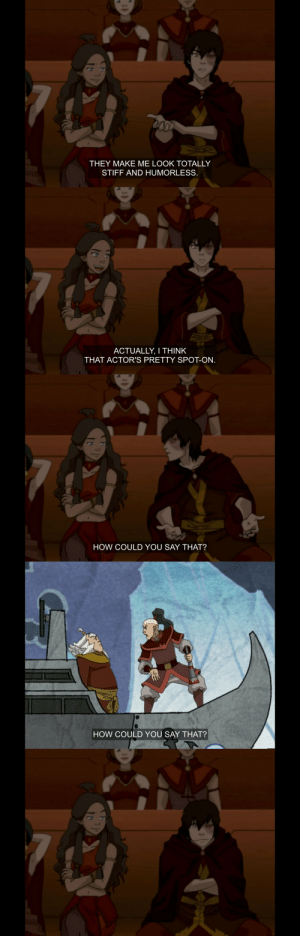 etherealklance:this was one of atla's best jokes I swear: THEY MAKE ME LOOK TOTALLY  STIFF AND HUMORLESS   ACTUALLY, I THINK  THAT ACTOR'S PRETTY SPOT-ON   HOW COULD YOU SAY THAT?   HOW COULD YOU SAY THAT? etherealklance:this was one of atla's best jokes I swear