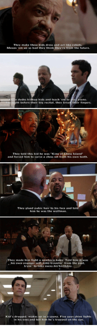 """<p>Ice-T Law And Order SVU.</p>: They make these kids dress and act like robots  Messes 'em up so bad they think they're from the future  These dudes kidhap kids and teach """"em to play piano  The night before their big recital, they break their fingers  They told this kid he was """"King of Chess Island""""  and forced him to carve a chess set from his own teeth.  They glued pubic hair to his face and told  him he was the wolfman  They made him fight a newborn baby. Told him it was  his own younger self, time-travelin' from the past,  tryin' to take away his birthday  Kid's drugged, wakes up in a sauna. Five guys shine lights  in his eyes and tell him he's trapped on the sun <p>Ice-T Law And Order SVU.</p>"""
