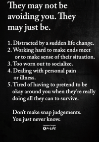 <3: They mav not be  avoiding you. They  may just be.  1. Distracted by a sudden life change.  2. Working hard to make ends meet  or to make sense of their situation.  3.Too worn out to socialize.  4. Dealing with personal pain  or illness.  5.Tired of having to pretend to be  okay around you when they're really  doing all they can to survive.  Don't make snap judgements.  You just never know.  Lessons Taught  ByLIFE <3