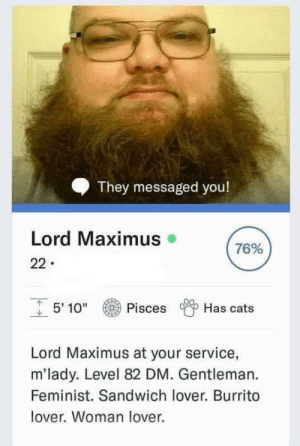 "Cats, Maximus, and Pisces: They messaged you!  Lord Maximus  76%  22  5' 10""  Pisces  Has cats  Lord Maximus at your service,  m'lady. Level 82 DM. Gentleman.  Feminist. Sandwich lover. Burrito  lover. Woman lover. Title speaks for itself"