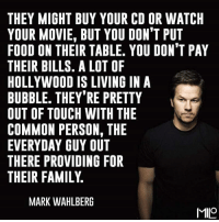 Memes, Mark Wahlberg, and Common: THEY MIGHT BUY YOUR CD OR WATCH  YOUR MOVIE, BUT YOU DON'T PUT  FOOD ON THEIR TABLE. YOU DON'T PAY  THEIR BILLS. A LOT OF  HOLLYWOOD IS LIVING IN A  BUBBLE. THEY'RE PRETTY  OUT OF TOUCH WITH THE  COMMON PERSON, THE  EVERYDAY GUY OUT  THERE PROVIDING FOR  THEIR FAMILY  MARK WAHLBERG  MILO 🙌