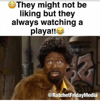 😂😂😂😂😂😂: They might not be  liking but they  always watching a  playa!!  @RatchetFridayMedia 😂😂😂😂😂😂