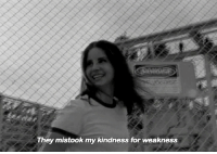 Kindness, They, and For: They mistook my kindness for weakness Dm for promos