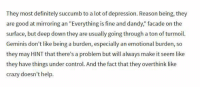 """Crazy, Definitely, and Control: They most definitely succumb to a lot of depression. Reason being, they  are good at mirroring an """"Everything is fine and dandy, facade on the  surface, but deep down they are usually going through a ton of turmoil.  Geminis don't like being a burden, especially an emotional burden, so  they may INT that there's a problem but will always make it seem like  they have things under control. And the fact that they overthink like  crazy doesn't help Agree or disagree"""