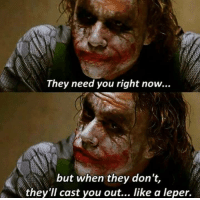 The Dark Knight (2008): They need you right now...  but when they don't,  they'll cast you out... like a leper. The Dark Knight (2008)