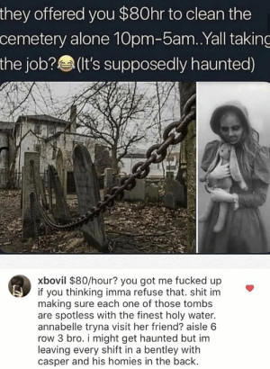Offered: they offered you $80hr to clean the  cemetery alone 10pm-5am. .Yall taking  the job?(t's supposedly haunted)  xbovil $80/hour? you got me fucked up  if you thinking imma refuse that. shit im  making sure each one of those tombs  are spotless with the finest holy water.  annabelle tryna visit her friend? aisle 6  row 3 bro. i might get haunted but im  leaving every shift in a bentley with  casper and his homies in the back.