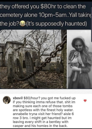 All they want is a little help😊 via /r/wholesomememes https://ift.tt/32VtbZR: they offered you $80hr to clean the  cemetery alone 10pm-5am. .Yall taking  the job?(It's supposedly haunted)  xbovil $80/hour? you got me fucked up  if you thinking imma refuse that. shit im  making sure each one of those tombs  are spotless with the finest holy water.  annabelle tryna visit her friend? aisle 6  row 3 bro. i might get haunted but im  leaving every shift in a bentley with  casper and his homies in the back. All they want is a little help😊 via /r/wholesomememes https://ift.tt/32VtbZR