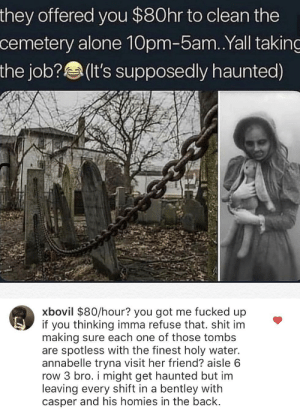 filthygrandpa:  Easy money: they offered you $80hr to clean the  cemetery alone 10pm-5am.Yall taking  the job?(It's supposedly haunted)  xbovil $80/hour? you got me fucked up  if you thinking imma refuse that. shit im  making sure each one of those tombs  are spotless with the finest holy water.  annabelle tryna visit her friend? aisle 6  row 3 bro. i might get haunted but im  leaving every shift in a bentley with  casper and his homies in the back filthygrandpa:  Easy money