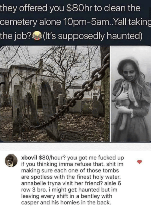 No Doubt by Im_Chandlah MORE MEMES: they offered you $80hr to clean the  cemetery alone 10pm-5am..Yall taking  the job? (t's supposedly haunted)  xbovil $80/hour? you got me fucked up  if you thinking imma refuse that. shit im  making sure each one of those tombs  are spotless with the finest holy water.  annabelle tryna visit her friend? aisle 6  row 3 bro. i might get haunted but im  leaving every shift in a bentley with  casper and his homies in the back. No Doubt by Im_Chandlah MORE MEMES