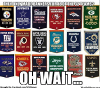 Facebook, Meme, and Nfl: THEY ONLY MADE BANNERS FOR18 ORTHER 2TEAMS?  SUPER BOWL  BRONCOS  PACKERS  Steelers  CHAMPIONS  SUPER BOWL  SUPER BOWL  CIAMPIONS  SUPER BOWL  SUPER BOWL  CHAMPIONS  SUPBR BOWL  CHAMPIONS  CRAHPIONS  1081 1884 1800 CHAMPIONS  1977 1982  1997 1998  SUPER BOWL  SUPER BOWL  SUPER BOWL  CHAMPIONS  CHAMPIONS  RAIDERS  CHAMPIONS  SUPER BOWL  SUPER BOWL  SUPER BOWL  CHAMPIONS  CHAMPIONS  CHAMPIONS  1982 1081 1881 IS76 IS80 1883  1999  SAINTS  snaNULaurapuu SUPER BOWL  CHAMPIONS  SUPER BOWL  CHAMPIONS  2000 2012  OH WAIT  2009  IPIONS  OD  Brought Bye Facebook.com/NFLMemez  What ouMeme com NFL Banners: Does your team have one?