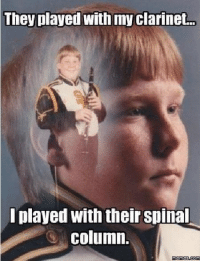 clarinet: They played with my clarinet.  played with theirspinal  column.  memes com