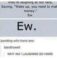 """Memes, 🤖, and Franks: they re laugning at our Tace,  Saying, """"Wake up, you need to mak  money.""""  EW.  Ew.  joyriding-with-frank-iero:  bandhowell:  WHY AMILAUGHING SO HARD 😂😂😂😂😂"""