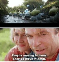 Life, uh, finds a way: They 're moving in herds.  They do move in herds. Life, uh, finds a way