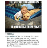 Funny, Control, and Fuck: THEY RE NOT DANGEROUS  IF YOU RAISE THEM RIGHT  191 likes  comediancp Yea, but fuck that tho...once  they get a certain age you can't control  them...so I'm not taking any chances...no  way in the fuck I'd bring a white kid around  my dog...white kids just can't be trusted..  they're dangerous. 🚫👶🏼🚫👶🏼🚫👶🏼🚫
