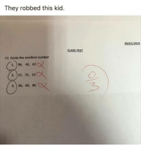 Funny, Test, and Class: They robbed this kid.  09/01/2019  CLASS TEST  VI) Circle the smallest number  1. 39, 42, 67  2. )17, 71, 15  3. 96, 60, 86 They robbed this kid