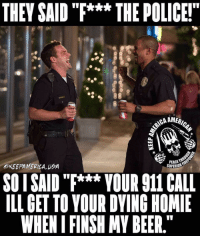 "Beer, Homie, and Memes: THEY SAID ""F***THE POLICE!""  u)  OKEEPAMERICA UA  PEACE  SUPERIOR  SO I SAID""*** VOUR 911 CALL  ILL GET TO YOUR DYING HOMIE  WHEN I FINSH MY BEER."" Oh shit got em"