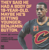 Bodies , Espn, and Sports: THEY SAID HE  HAD A BODY OF  19-YEAR-OLD.  MAYBE HE'S  GETTING  YOUNGER:  BENJAMIN  BUTTON  TYRONN LUE ON  LEBRON'S OFFSEASON  PHYSICAL  H/T ESPN LeBron is 31 but showing no sign of it. 😎