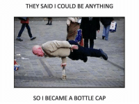 😂: THEY SAID I COULD BE ANYTHING  SO I BECAME A BOTTLE CAP 😂