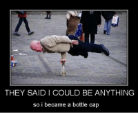 <p>Bottle cap man.</p>: THEY SAID I COULD BE ANYTHING  so i became a bottle cap <p>Bottle cap man.</p>