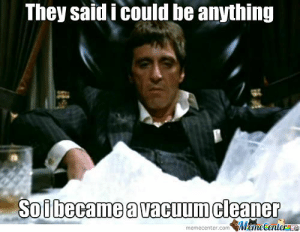 Tony Montana by rayyzo - Meme Center: They said i could be anything  Soibecame a vacuum cleaner  MameCenteree  memecenter.com Tony Montana by rayyzo - Meme Center