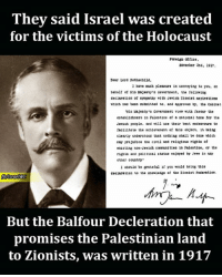 Community, Memes, and Holocaust: They said Israel was created  for the victims of the Holocaust  roreig Office  Novenber 2nd, 1917.  Dear Lord Rothschild  l have much pleasure in conveying to you, on  behalf of His Ms Jesty's Goverrament, the following  declaration of sympatay with Jewisb 21oniet napirations  which ass been subesitted to. snd spproved b tho Cabinot  His Majesty's Goverteent view with favour the  establishment in Palestine of Datiocal hoee for the  Jewish people. and will use their best endeavours to  facilitate the achievement of object. it being  clearly understood that nothing shsll be done which  Day pre Judice the civil and rel1610us r16hts of  existing non-Jewish communities in Paleotice, or the  rights and political status en30 ed by Jewe in any  other country'  I ahould be Gsteful if you would bring talo  declaration to the knowledge of tbe Zionist Poderation.  Mb/Israel WWG  But the Balfour Decleration that  promises the Palestinian land  to Zionists, was written in 1917