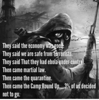 Memes, Ebola, and Toms: They said the economy Wa goot  They said we are safe from terrorists.  They said That they had ebola Undercontre.  Then came martial law.  Then came the quarantine.  Then came the Camp Round U  of us decided  not to go. - Tom Retterbush