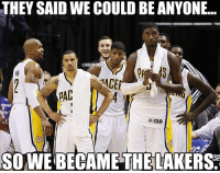 Nba, Nationals, and Laker: THEY SAID WE COULD BE ANYONE...  @NBAMEMES  TACE  SO WE BECAME THE LAKER Pacers Nation trails Rockets Nation by more than 30! #TheIndianaLakers?