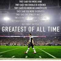Tom Brady the GOAT.: THEY SAID YOU WERE DONE  THEY SAID YOU SHOULD BE BENCHED  THEY SAID YOU WERE NO LONGER ELITE  THEY SAID YOU WERE OVERRATED  THEY SAID THE DYNASTY WAS OVER  THEY EVEN SAID YOU WERE ACHEATER  THEY HAVE DOUBTED YOU FROM THE BEGINNING  BUT TODAY THEY SAY  GREATEST OF ALL TIME Tom Brady the GOAT.