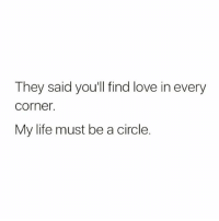 finding love: They said you'll find love in every  Corner.  My life must be a circle.