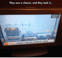 <p>They Saw It And They Took It.</p>: They saw a chance, and they took it...  REUTERS  TUESDAY  HO  CHINA'S DESOLATION OF SMOG <p>They Saw It And They Took It.</p>
