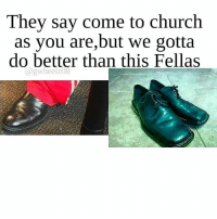 Memes, 🤖, and Amen: They say come to church  as you are, but we gotta  do better than this Fellas  @gwheelz08 I feel like you need to get roasted when it's time to greet people for 2 minutes let the church say Amen😂 _ _ _ amen shareifyouagree shoes pastor funny fellas lol likeforlike sunday churchflow l4l men nochill petty lmao tbt walmart payless