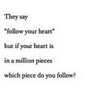 "https://iglovequotes.net/: They say  ""follow your heart""  but if your heart is  in a million pieces  which piece do you follow? https://iglovequotes.net/"