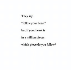 "Follow Your: They say  ""follow your heart""  but if your heart is  in a million pieces  which piece do you follow?"