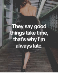 Memes, Good, and Time: They say good  things take time,  that's why I'm  always late.  THECLASSYREOPLE Tag someone who's always late 😂 - Follow: @primewayoflife