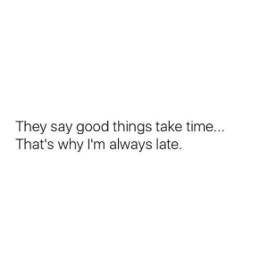 good things: They say good things take time...  That's why I'm always late.