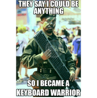 Keyboard Warrior: The hero we don't deserve but the hero that we need. Someone give this guy a medal for creativity man! Image credit: David Joel: THEY SAY I COULD BE  ANYTHING  Sol  BECAME A  KEYBOARD WARRIOR Keyboard Warrior: The hero we don't deserve but the hero that we need. Someone give this guy a medal for creativity man! Image credit: David Joel
