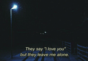 "leave me alone: They say ""i love you""  but they leave me alone."