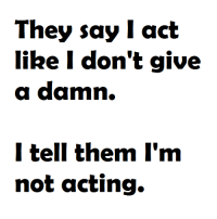 i don't give a damn: They say Iact  like I don't give  a damn.  I tell them I'm  not acting.