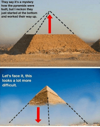 Funny, Aliens, and Mystery: They say it's a mystery  how the pyramids were  built, but I reckon they  just started at the bottom  and worked their way up.  Let's face it, this  looks a lot more  difficult. It was the aliens I reckon